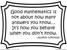 """""""Good mathematics is not about how many answers you know... It's how you behave when you don't know"""" -a good quote to use for difficult content"""
