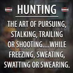 Hunting:  The art of pursuing, stalking, trailing or shooting...while freezing, sweating, swatting or swearing.