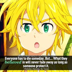 Everyone has to die someday. But... What they believed in will never fade away as long as someone protect it. ~Meliodas (Nanatsu no Taizai)