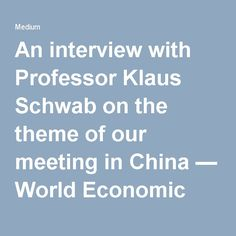 An interview with Professor Klaus Schwab on the theme of our meeting in China — World Economic Forum — Medium
