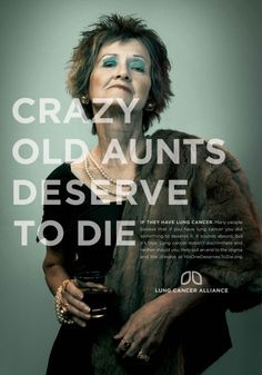 Crazy Old Aunts deserve to die  If they have lung cancer. Many people believe that if you have lung cancer you did something to deserve it. It sounds absurd, but it's true. Lung cancer doesn't discriminate and neither should you. Help put an end to the stigma and the disease at NoOneDeservesToDie.org