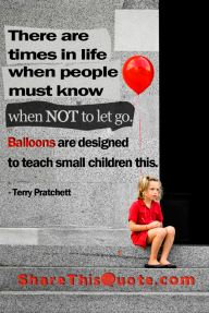There are times in life when people must know when not to let go. Balloons are designed to teach small children this. Terry Pratchett