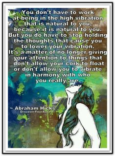 You don't have to work at being in the high vibration that is natural to you... *Abraham-Hicks Quotes (AHQ1172)