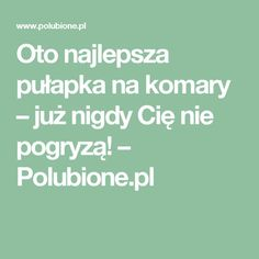 Oto najlepsza pułapka na komary – już nigdy Cię nie pogryzą! – Polubione.pl Home Hacks, Good To Know, Natural Remedies, Diy And Crafts, Education, Health, Tips, Fun, Manicure
