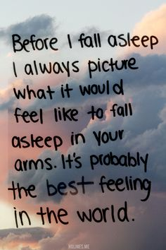 Before I fall asleep I always picture what it wold feel like to fall asleep in your arms. It's probably the best feeling in the world. http://www.pinterest.com/langyebaitou/inspirational-quotes/
