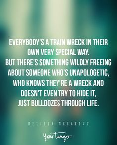 """""""Everybody's a train wreck in their own very special way. But there's something wildly freeing about someone who's unapologetic, who knows they're a wreck and doesn't even try to hide it, just bulldozes through life."""" —Melissa McCarthy"""