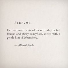 her perfume reminded me of freshly picked flowers and sticky candyfloss, mixed with a gentle hint of debauchery ~ michael faudet Pretty Things, Perfume Quotes, Lang Leav, Happy Hippie, Youre My Person, Love You More Than, My Tumblr, Poetry Quotes, Beautiful Words
