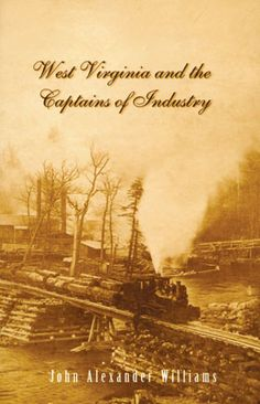 "John Alexander Williams' ""West Virginia and the Captains of Industry"" shows how the excesses of the Gilded Age and the latitude our government accorded industrialists of the time created an impact on the fragile economy of our new state that accounts for much of the political and economic landscape of modern West Virginia."
