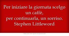 Per iniziare la giornata scelgo un caffè, per continuarla, un sorriso. Stephen Littleword