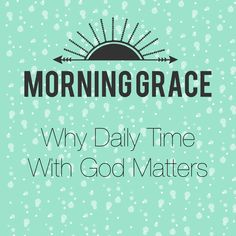 Grace In Our Moments: Morning Grace: Why Daily Time With God Matters