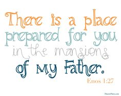 """There is a place prepared for you in the mansions of my Father."" Enos 1:27 