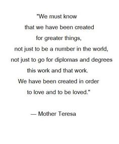"""""""We have been created for greater things ... We have been created to love and be loved."""" -Mother Teresa"""