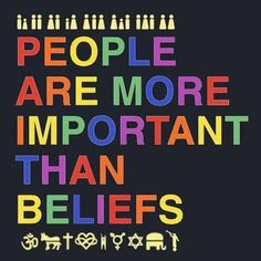 People are more important than beliefs.
