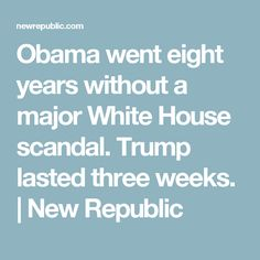 Obama went eight years without a major White House scandal. Trump lasted three weeks. | New Republic
