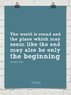 The world is round and  the place which may  seem like the end  may also be only  the beginning by - Ivy Baker Priest