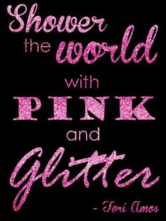 Shower the world with PINK and glitter ♡