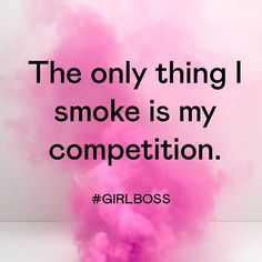 The only thing I smoke is my competition. #JustSayin