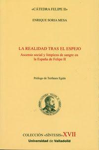 La realidad tras el espejo : ascenso social y limpieza de sangre en la España de Felipe II / Enrique Soria Mesa