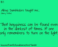Albus Dumbledore taught me...That happiness can be found even in the darkest of times. If one only remembers to turn on the light.