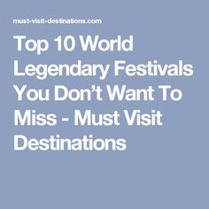 Top 10 World Legendary Festivals You Don't Want To Miss - Must Visit Destinations