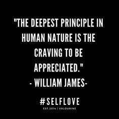 The deepest principle in human nature is the craving to be appreciated. Short Inspirational Quotes, Motivational Quotes For Life, Good Life Quotes, Inspiring Quotes About Life, Wisdom Quotes, Quotes Motivation, Quotes To Live By, Positive Quotes, Deep Quotes