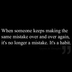 When someone keeps making the same mistake over and over again, it's no longer a mistake. It's a habit.