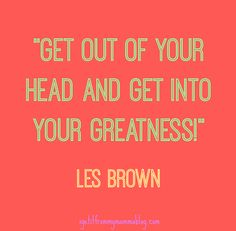 Simple Saturday: Get Out Of Your Head & Get Into Your Greatness!