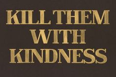 Kill them with kindness yes!
