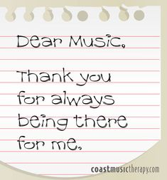 Dear music, thank you for always being there....even when my world seems to be falling apart and I feel like there is no one to turn to...you are always here for me..... I love YOU music!