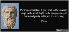 Music is a moral law. It gives soul to the universe, wings to the mind, flight to the imagination, and charm and gaiety to life and to every...