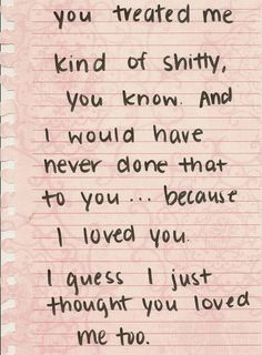 You treated me kind of shitty, you know. And I would have never done that to you... because I loved you. I guess I just thought you loved me too.