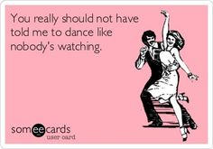 You really should not have told me to dance like nobody's watching.