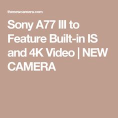 Sony A77 III to Feature Built-in IS and 4K Video | NEW CAMERA