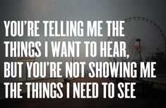 You're telling me the things I want to hear, but you're not showing me the things I need to see.
