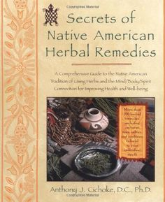 BOOK: Secrets of Native American Herbal Remedies: A Comprehensive Guide to the Native American Tradition of Using Herbs and the Mind/Body/Spirit Connection for Improving Health and Well-being