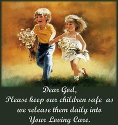""""""" Dear god, please keep our children safe as we release them daily into your Loving care. """" ~ Author Unknown    http://excellentquotations.com/quote-by-id?qid=46652  http://excellentquotations.com/quotes-by-keywords?kw=children"""