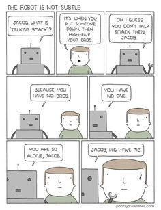 And that's the story of how Jacob found a brobot...  (We love this webcomic from Poorly Drawn Lines)