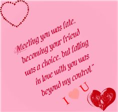 Meeting you was fate, becoming your friend was a choice, but falling in love with you was beyond my control. I <3 U.
