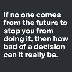 if no one comes from the future to stop you how bad of a decision could it be