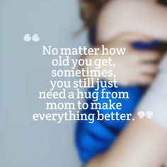 No matter how old you get, sometimes, you still just need a hug from mom to make everything better. #Mother #Daughter #Quotes