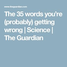 The 35 words you're (probably) getting wrong | Science | The Guardian