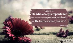 """""""And it is He who accepts repentance from his servants and pardons misdeeds, and He knows what you do."""" (Quran 42:25)"""