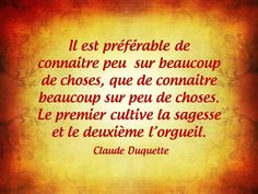 """""""It is better to know little about many things, than to know a lot about a few things; the first cultivates wisdom. The second, pride."""" - Claude Duquette"""