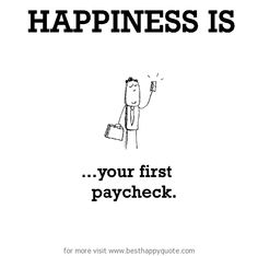 Happiness is, your first paycheck. - http://www.besthappyquote.com/happiness-is-your-first-paycheck-2/
