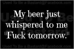 "my beer jist whispered to me ""fuck tomorrow"" Funny Pix, Haha Funny, Funny Signs, Hilarious, Bar Quotes, Sign Quotes, Funny Quotes, Liquor Quotes, Funny Memes"