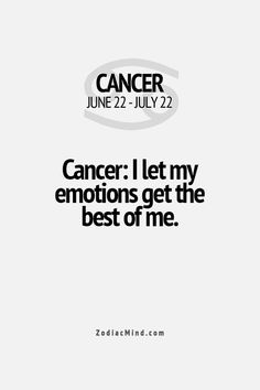 Cancer Zodiac Sign I let my emotions get the best of me.