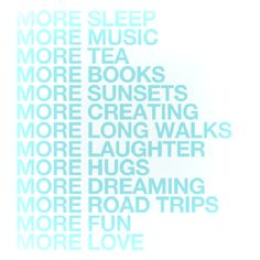 More sleep more music, more tea, more books more sunsets, more creating, more long walks, more laughter, more hugs, more dreaming more road trips, more fun more love