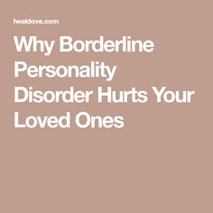 Why Borderline Personality Disorder Hurts Your Loved Ones