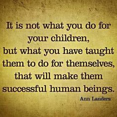Ann Landers- It is not what you do for your children, but what you have taught them to do for themselves, that will make them successful human beings.