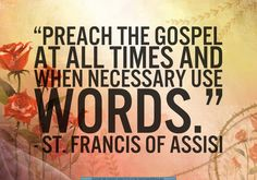 """We all need ways to become closer to God and living the Gospel each day seems like a simple way to start. Francis of Assisi said, """"Preach the Gospel at all times. Use words only when necessar. Gospel Quotes, Catholic Quotes, Bible Quotes, Me Quotes, Bible Verses, Sunday Quotes, People Quotes, St Francis Quotes, Francis Of Assisi Quotes"""
